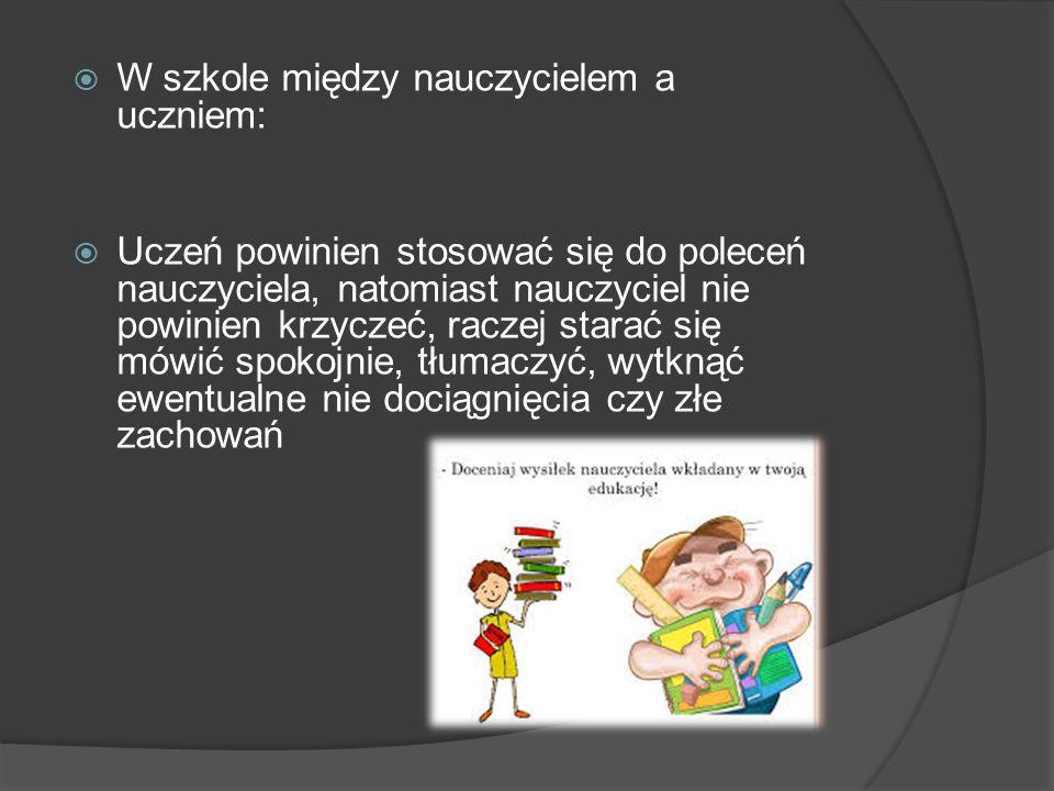 W szkole między nauczycielem a uczniem:  Uczeń powinien stosować się do poleceń nauczyciela, natomiast nauczyciel nie powinien krzyczeć, raczej sta