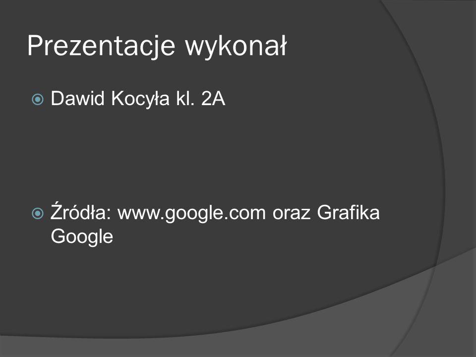 Prezentacje wykonał  Dawid Kocyła kl. 2A  Źródła: www.google.com oraz Grafika Google