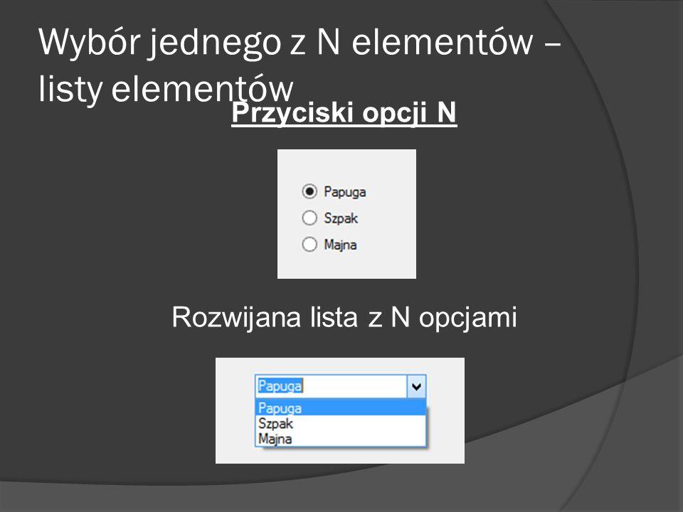 Wybór jednego z N elementów – listy elementów Przyciski opcji N Rozwijana lista z N opcjami