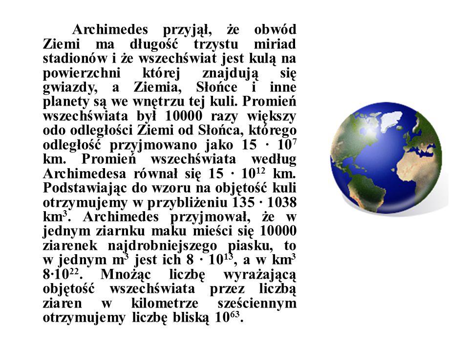 Archimedes przyjął, że obwód Ziemi ma długość trzystu miriad stadionów i że wszechświat jest kulą na powierzchni której znajdują się gwiazdy, a Ziemia, Słońce i inne planety są we wnętrzu tej kuli.