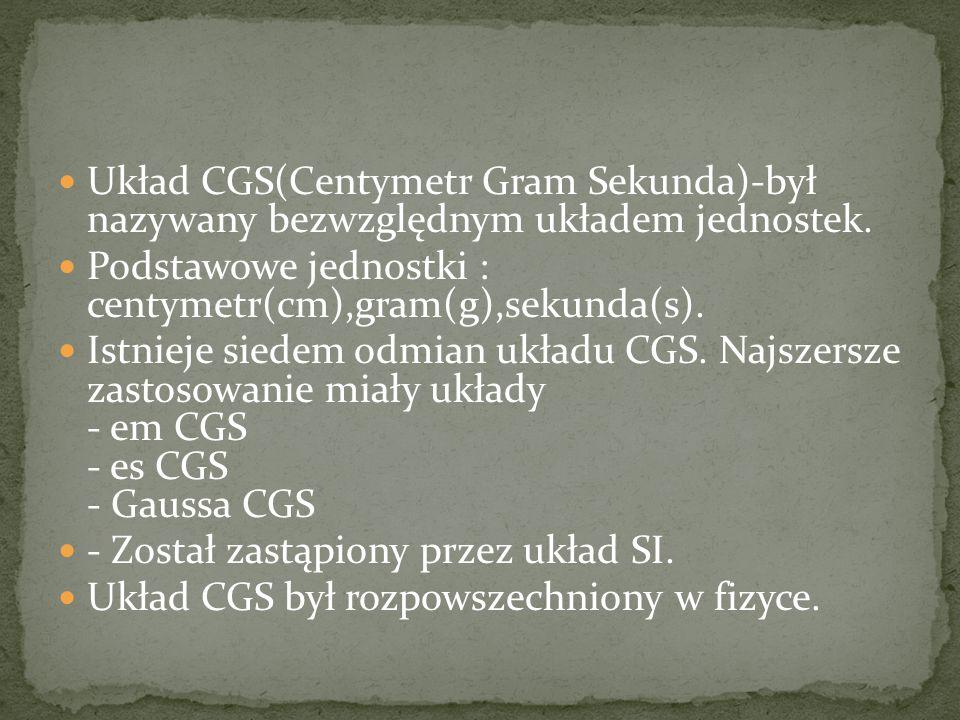 Układ CGS(Centymetr Gram Sekunda)-był nazywany bezwzględnym układem jednostek. Podstawowe jednostki : centymetr(cm),gram(g),sekunda(s). Istnieje siede