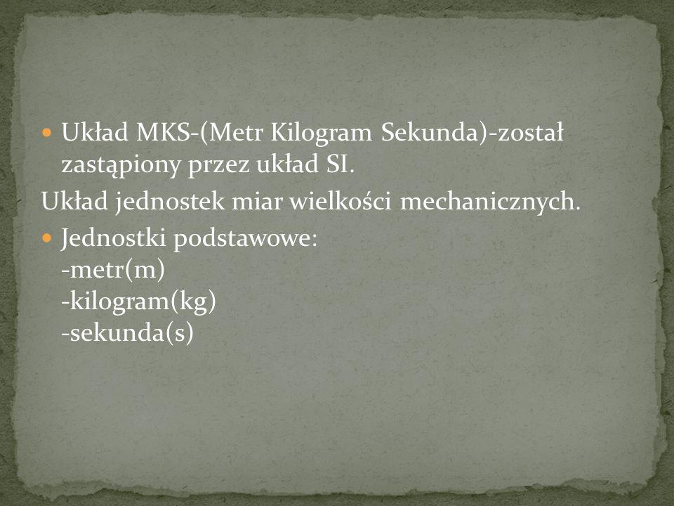 Układ MKS-(Metr Kilogram Sekunda)-został zastąpiony przez układ SI. Układ jednostek miar wielkości mechanicznych. Jednostki podstawowe: -metr(m) -kilo