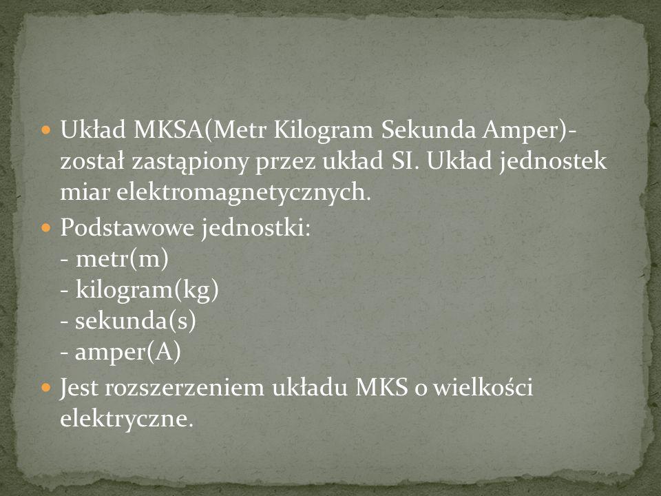 Układ MKSA(Metr Kilogram Sekunda Amper)- został zastąpiony przez układ SI. Układ jednostek miar elektromagnetycznych. Podstawowe jednostki: - metr(m)