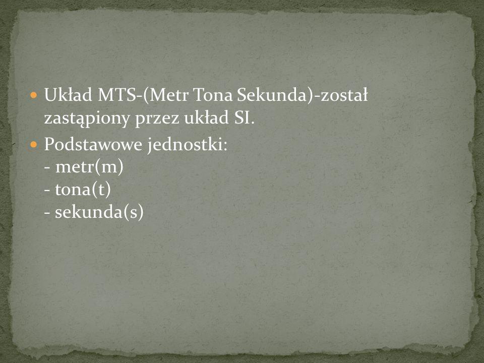 Układ MTS-(Metr Tona Sekunda)-został zastąpiony przez układ SI. Podstawowe jednostki: - metr(m) - tona(t) - sekunda(s)
