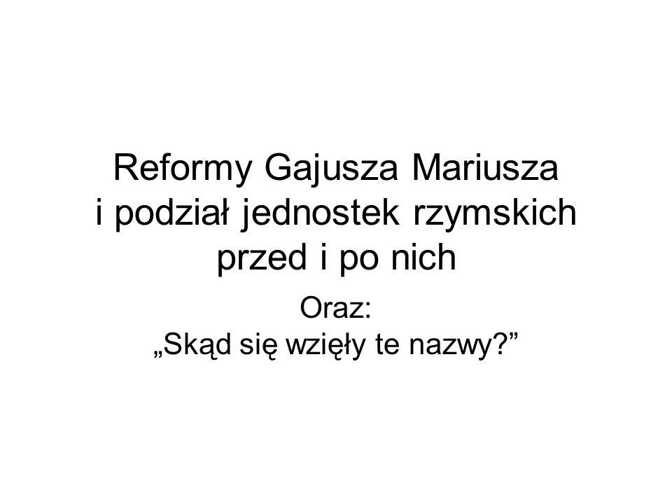 """Reformy Gajusza Mariusza i podział jednostek rzymskich przed i po nich Oraz: """"Skąd się wzięły te nazwy?"""""""