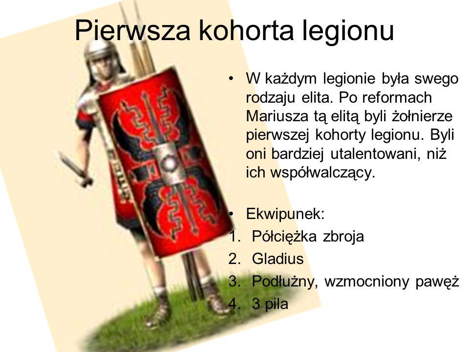 Pierwsza kohorta legionu W każdym legionie była swego rodzaju elita. Po reformach Mariusza tą elitą byli żołnierze pierwszej kohorty legionu. Byli oni