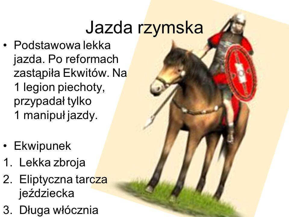 Jazda rzymska Podstawowa lekka jazda. Po reformach zastąpiła Ekwitów. Na 1 legion piechoty, przypadał tylko 1 manipuł jazdy. Ekwipunek 1.Lekka zbroja
