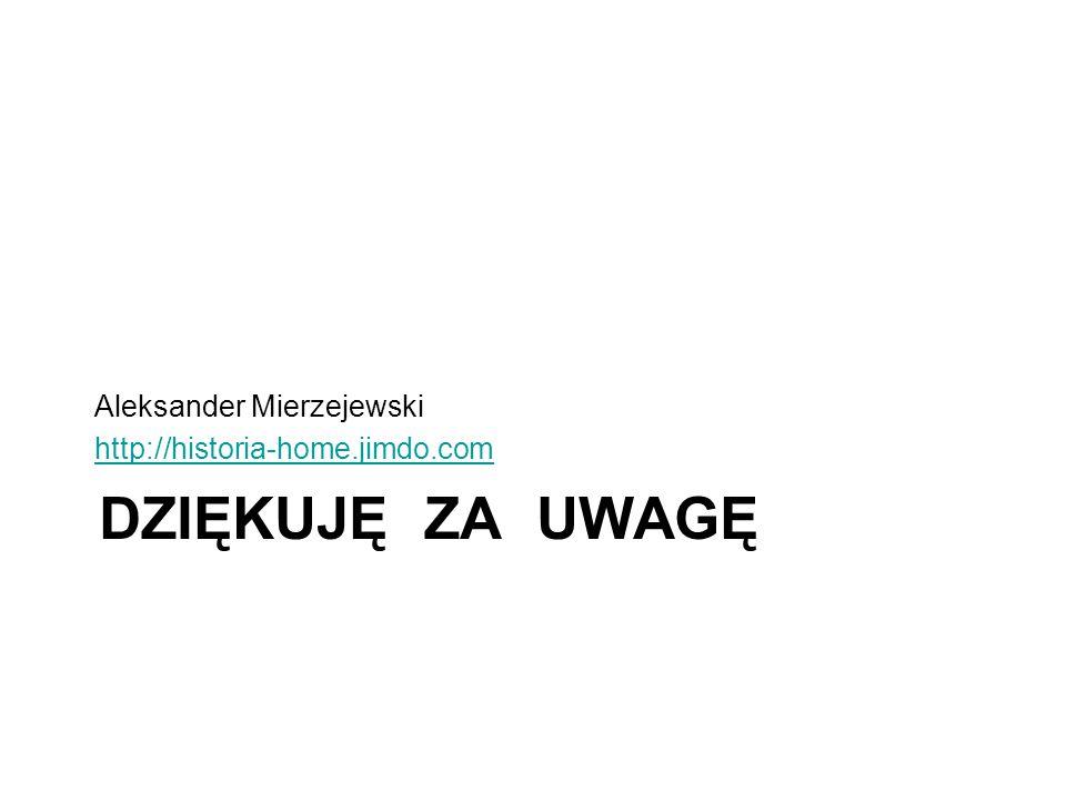 DZIĘKUJĘ ZA UWAGĘ Aleksander Mierzejewski http://historia-home.jimdo.com