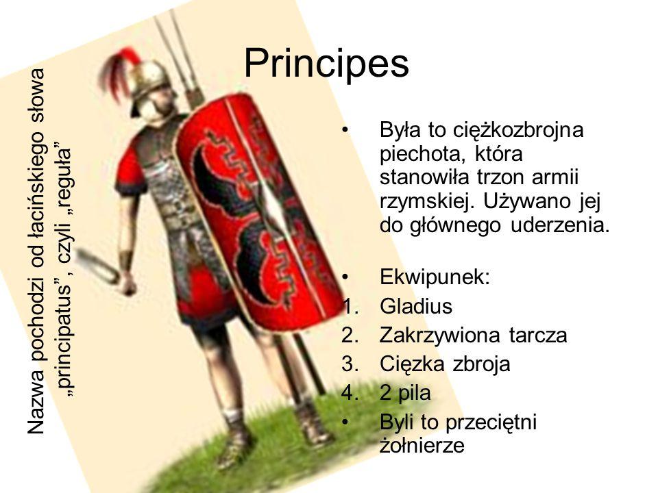 Principes Była to ciężkozbrojna piechota, która stanowiła trzon armii rzymskiej. Używano jej do głównego uderzenia. Ekwipunek: 1.Gladius 2.Zakrzywiona