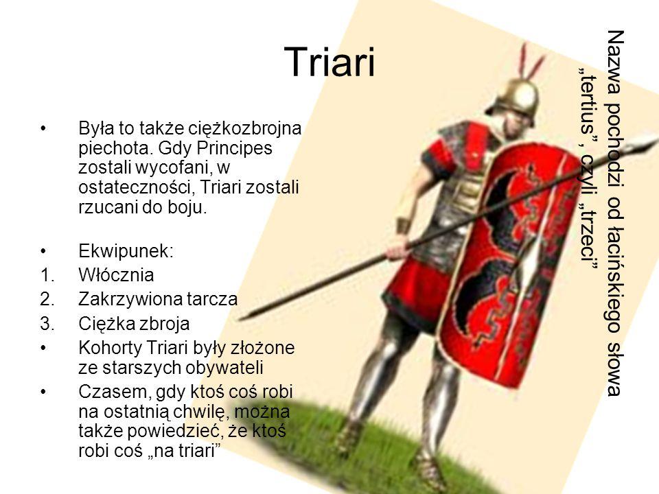 Triari Była to także ciężkozbrojna piechota. Gdy Principes zostali wycofani, w ostateczności, Triari zostali rzucani do boju. Ekwipunek: 1.Włócznia 2.