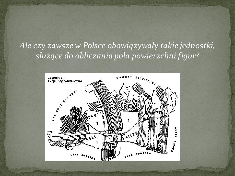 Ale czy zawsze w Polsce obowiązywały takie jednostki, służące do obliczania pola powierzchni figur?