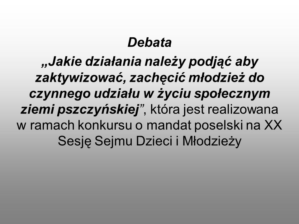 """Debata """"Jakie działania należy podjąć aby zaktywizować, zachęcić młodzież do czynnego udziału w życiu społecznym ziemi pszczyńskiej , która jest realizowana w ramach konkursu o mandat poselski na XX Sesję Sejmu Dzieci i Młodzieży"""