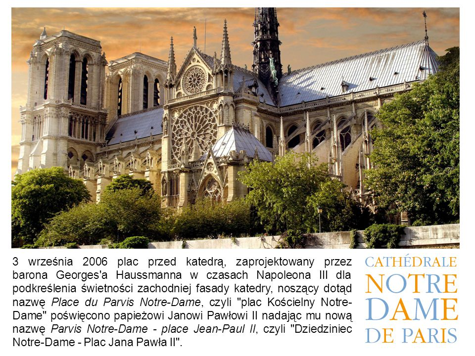 3 września 2006 plac przed katedrą, zaprojektowany przez barona Georges a Haussmanna w czasach Napoleona III dla podkreślenia świetności zachodniej fasady katedry, noszący dotąd nazwę Place du Parvis Notre-Dame, czyli plac Kościelny Notre- Dame poświęcono papieżowi Janowi Pawłowi II nadając mu nową nazwę Parvis Notre-Dame - place Jean-Paul II, czyli Dziedziniec Notre-Dame - Plac Jana Pawła II .