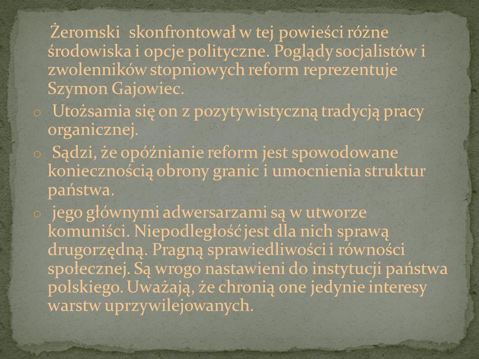 Żeromski skonfrontował w tej powieści różne środowiska i opcje polityczne. Poglądy socjalistów i zwolenników stopniowych reform reprezentuje Szymon Ga
