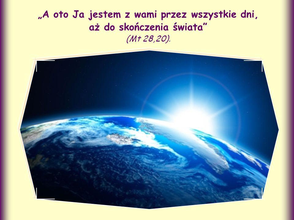 """""""A oto Ja jestem z wami przez wszystkie dni, aż do skończenia świata (Mt 28,20)."""