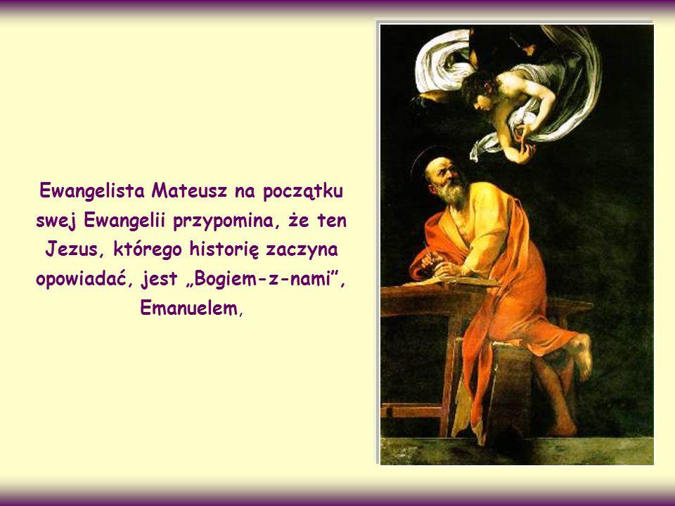 """Ewangelista Mateusz na początku swej Ewangelii przypomina, że ten Jezus, którego historię zaczyna opowiadać, jest """"Bogiem-z-nami , Emanuelem,"""