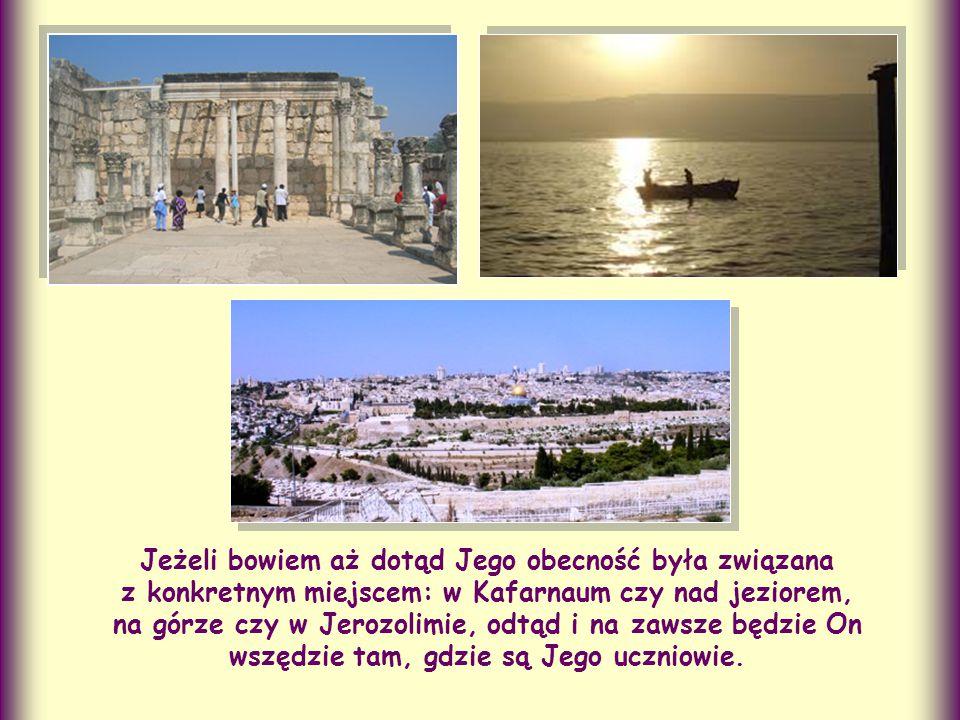Jeżeli bowiem aż dotąd Jego obecność była związana z konkretnym miejscem: w Kafarnaum czy nad jeziorem, na górze czy w Jerozolimie, odtąd i na zawsze będzie On wszędzie tam, gdzie są Jego uczniowie.