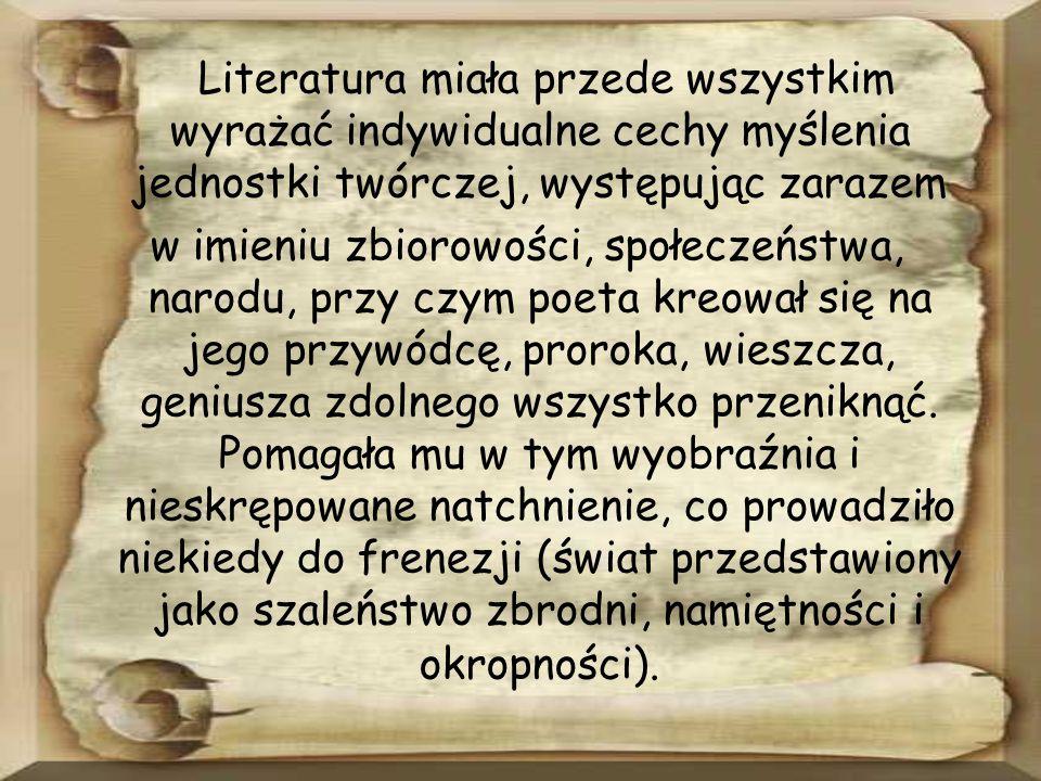Literatura miała przede wszystkim wyrażać indywidualne cechy myślenia jednostki twórczej, występując zarazem w imieniu zbiorowości, społeczeństwa, narodu, przy czym poeta kreował się na jego przywódcę, proroka, wieszcza, geniusza zdolnego wszystko przeniknąć.