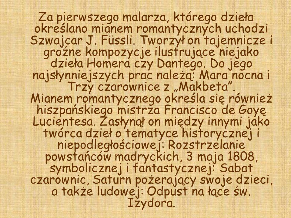 Za pierwszego malarza, którego dzieła określano mianem romantycznych uchodzi Szwajcar J. Füssli. Tworzył on tajemnicze i groźne kompozycje ilustrujące