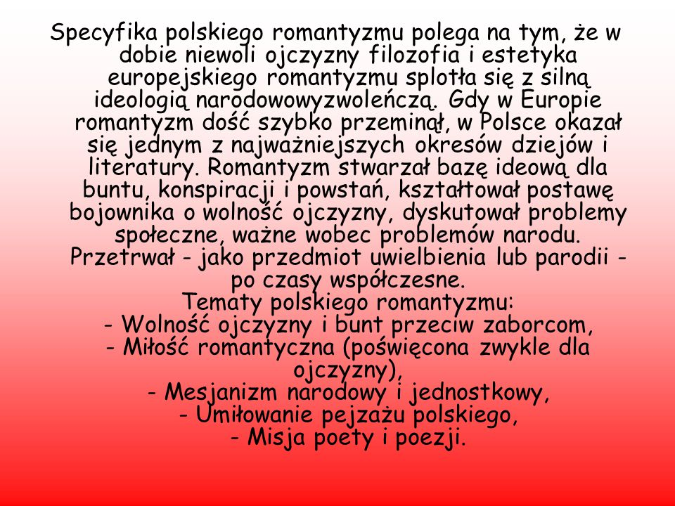 Specyfika polskiego romantyzmu polega na tym, że w dobie niewoli ojczyzny filozofia i estetyka europejskiego romantyzmu splotła się z silną ideologią