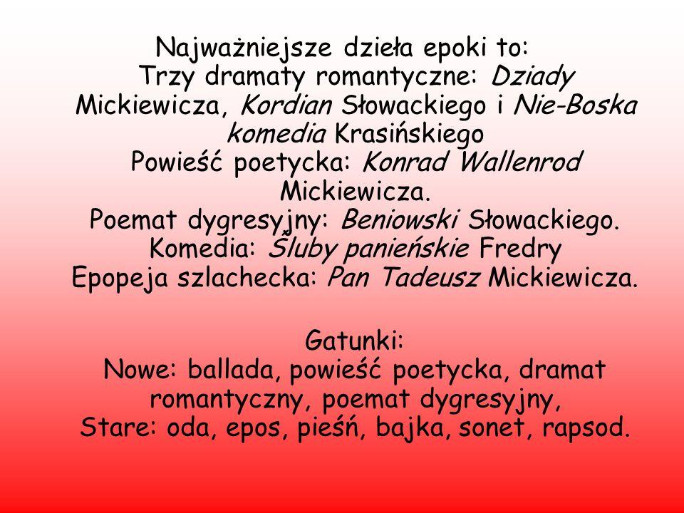 Najważniejsze dzieła epoki to: Trzy dramaty romantyczne: Dziady Mickiewicza, Kordian Słowackiego i Nie-Boska komedia Krasińskiego Powieść poetycka: Ko