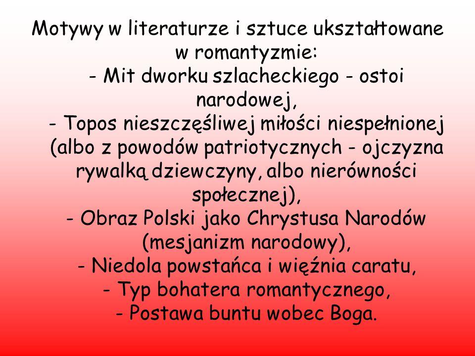 Motywy w literaturze i sztuce ukształtowane w romantyzmie: - Mit dworku szlacheckiego - ostoi narodowej, - Topos nieszczęśliwej miłości niespełnionej (albo z powodów patriotycznych - ojczyzna rywalką dziewczyny, albo nierówności społecznej), - Obraz Polski jako Chrystusa Narodów (mesjanizm narodowy), - Niedola powstańca i więźnia caratu, - Typ bohatera romantycznego, - Postawa buntu wobec Boga.