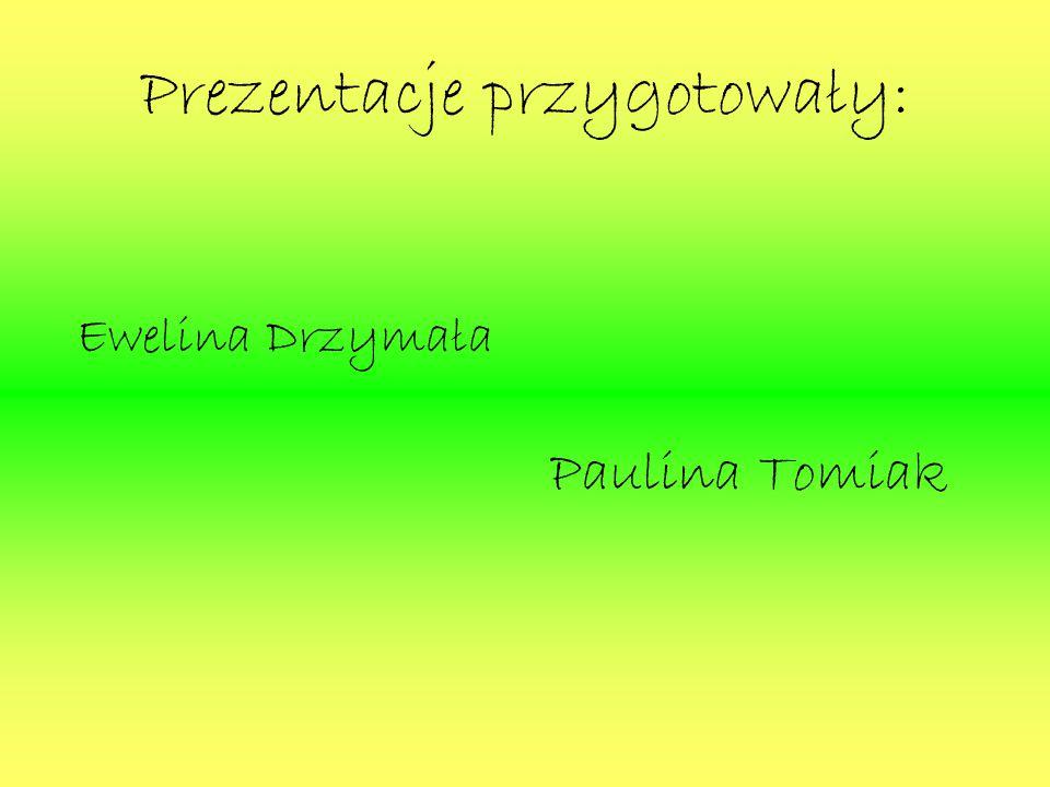 Prezentacje przygotowały: Ewelina Drzymała Paulina Tomiak