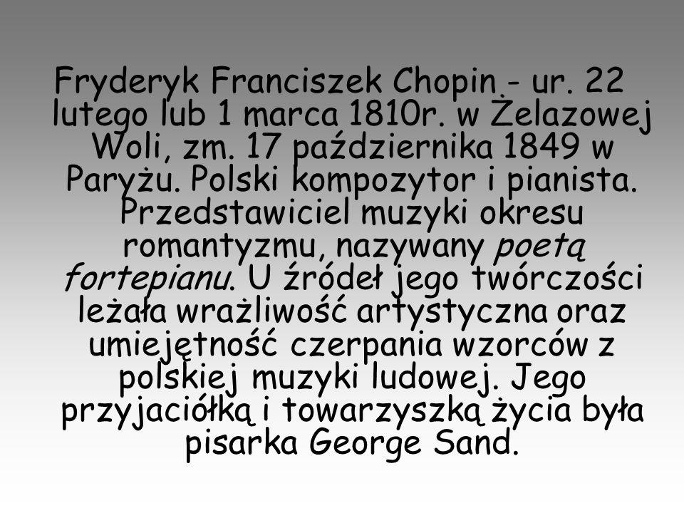 Fryderyk Franciszek Chopin - ur. 22 lutego lub 1 marca 1810r. w Żelazowej Woli, zm. 17 października 1849 w Paryżu. Polski kompozytor i pianista. Przed