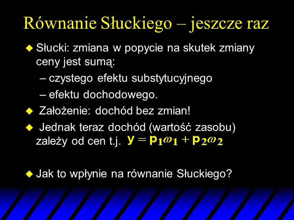Równanie Słuckiego – jeszcze raz u Słucki: zmiana w popycie na skutek zmiany ceny jest sumą: –czystego efektu substytucyjnego –efektu dochodowego. u Z