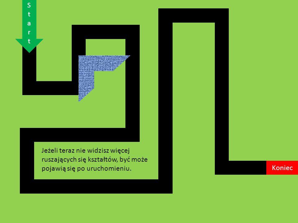 Jeżeli teraz nie widzisz więcej ruszających się kształtów, być może pojawią się po uruchomieniu.