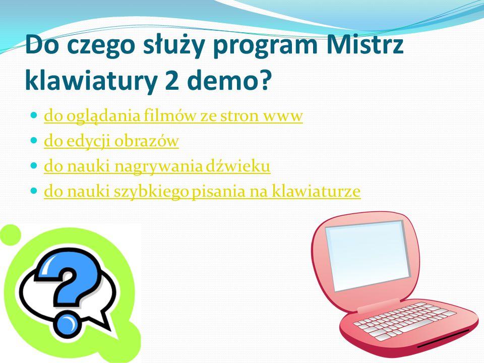 Do czego służy program Mistrz klawiatury 2 demo? do oglądania filmów ze stron www do edycji obrazów do nauki nagrywania dźwieku do nauki szybkiego pis
