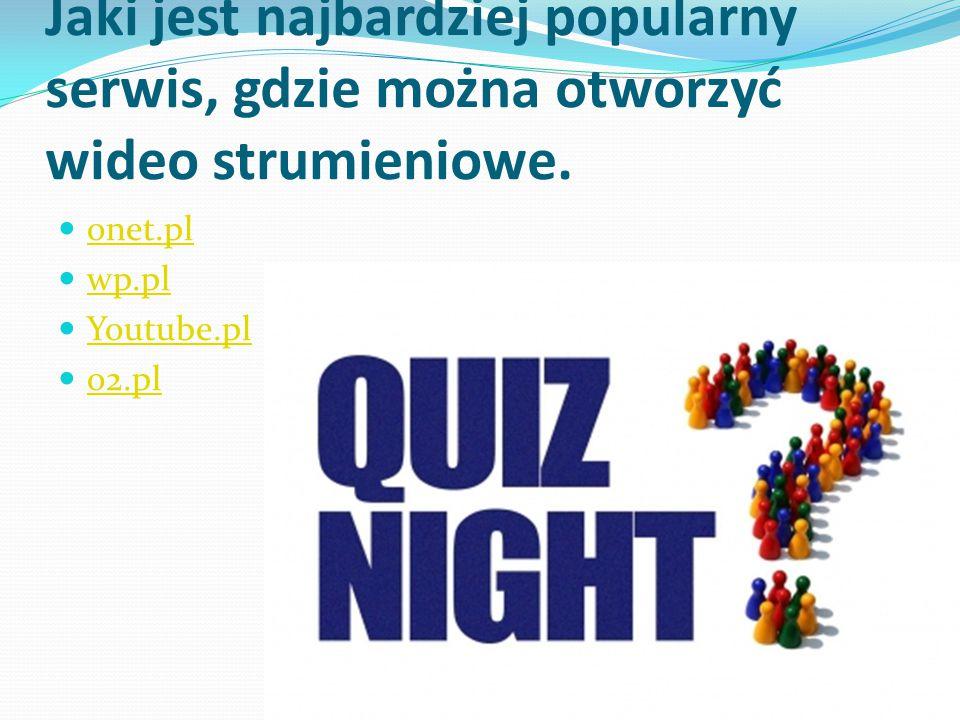 Jaki jest najbardziej popularny serwis, gdzie można otworzyć wideo strumieniowe. onet.pl wp.pl Youtube.pl o2.pl