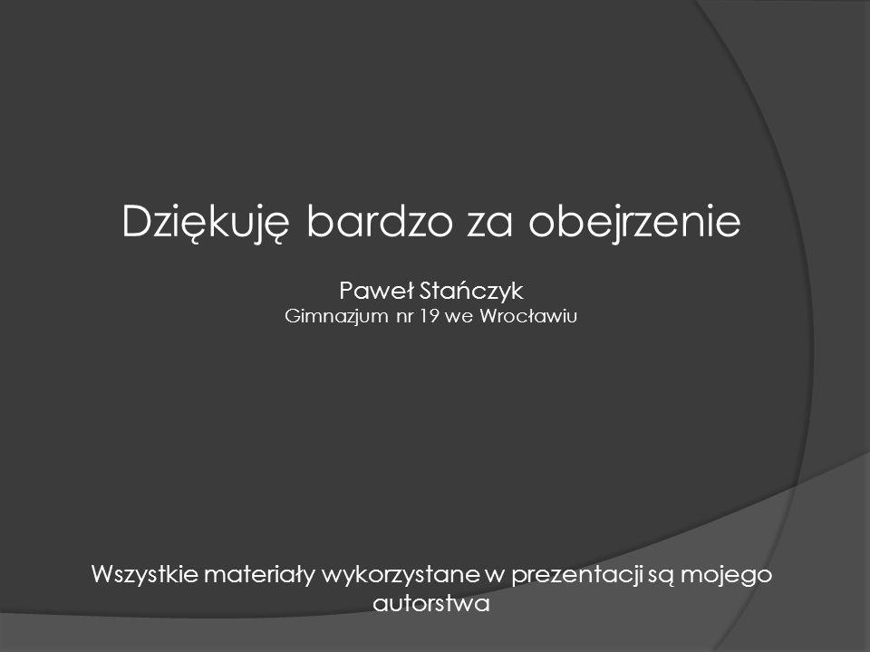 Dziękuję bardzo za obejrzenie Paweł Stańczyk Gimnazjum nr 19 we Wrocławiu Wszystkie materiały wykorzystane w prezentacji są mojego autorstwa