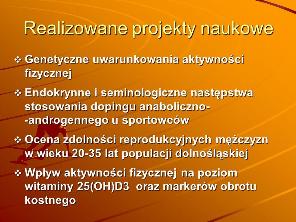 Realizowane projekty naukowe  Genetyczne uwarunkowania aktywności fizycznej  Endokrynne i seminologiczne następstwa stosowania dopingu anaboliczno-