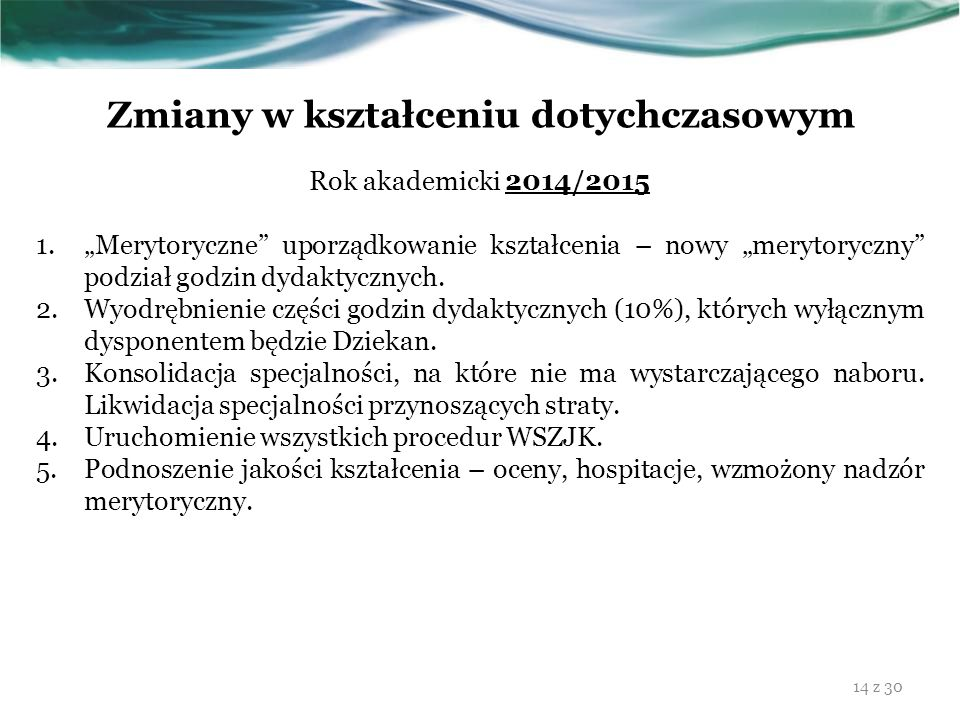 """Zmiany w kształceniu dotychczasowym Rok akademicki 2014/2015 1.""""Merytoryczne"""" uporządkowanie kształcenia – nowy """"merytoryczny"""" podział godzin dydaktyc"""