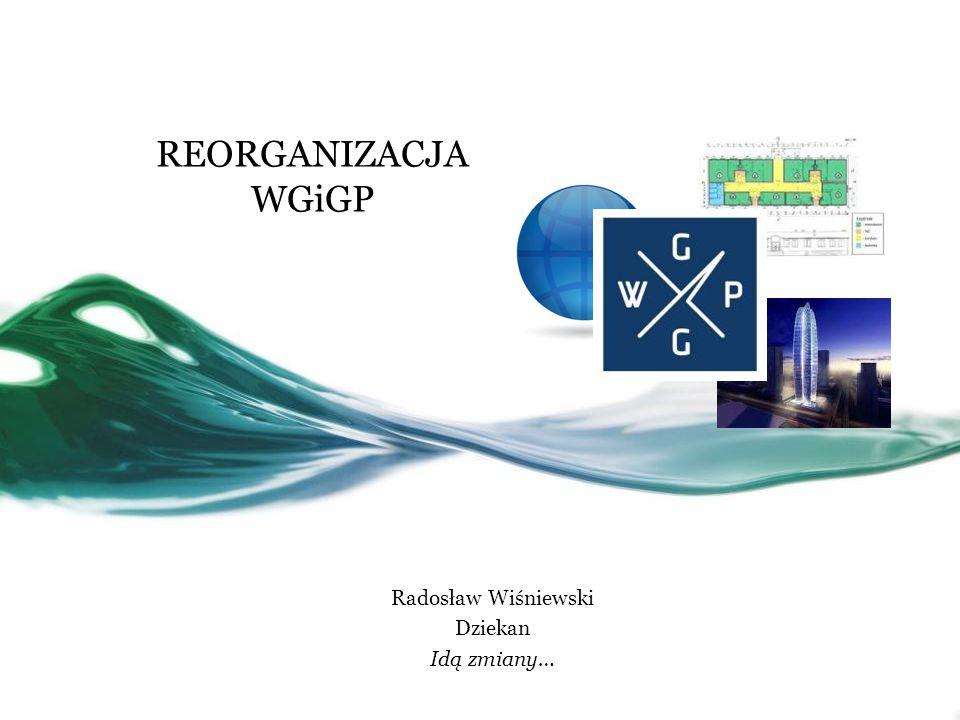 REORGANIZACJA WGiGP Radosław Wiśniewski Dziekan Idą zmiany…