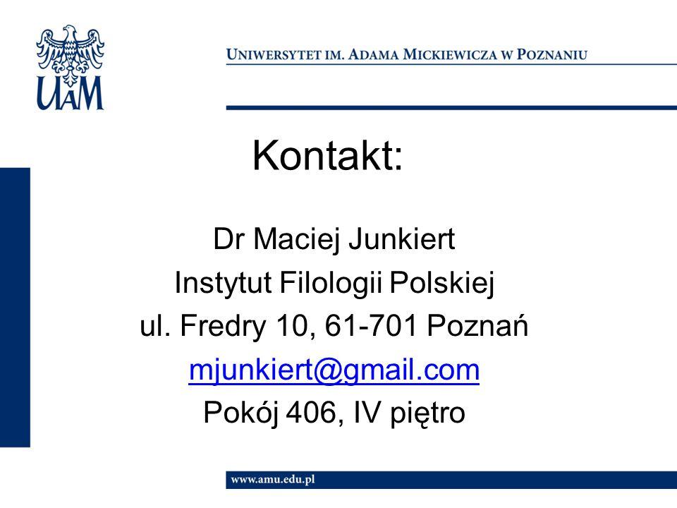 Kontakt: Dr Maciej Junkiert Instytut Filologii Polskiej ul. Fredry 10, 61-701 Poznań mjunkiert@gmail.com Pokój 406, IV piętro