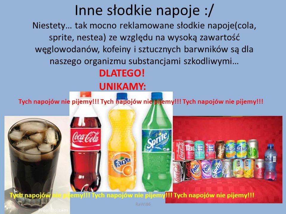 Inne słodkie napoje :/ Niestety… tak mocno reklamowane słodkie napoje(cola, sprite, nestea) ze względu na wysoką zawartość węglowodanów, kofeiny i szt