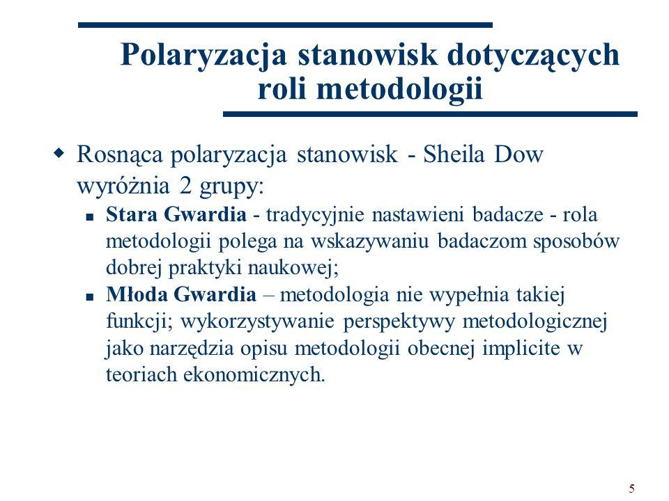 5  Rosnąca polaryzacja stanowisk - Sheila Dow wyróżnia 2 grupy: Stara Gwardia - tradycyjnie nastawieni badacze - rola metodologii polega na wskazywaniu badaczom sposobów dobrej praktyki naukowej; Młoda Gwardia – metodologia nie wypełnia takiej funkcji; wykorzystywanie perspektywy metodologicznej jako narzędzia opisu metodologii obecnej implicite w teoriach ekonomicznych.