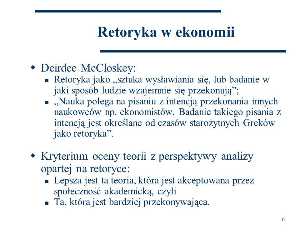 """6 Retoryka w ekonomii  Deirdee McCloskey: Retoryka jako """"sztuka wysławiania się, lub badanie w jaki sposób ludzie wzajemnie się przekonują ; """"Nauka polega na pisaniu z intencją przekonania innych naukowców np."""