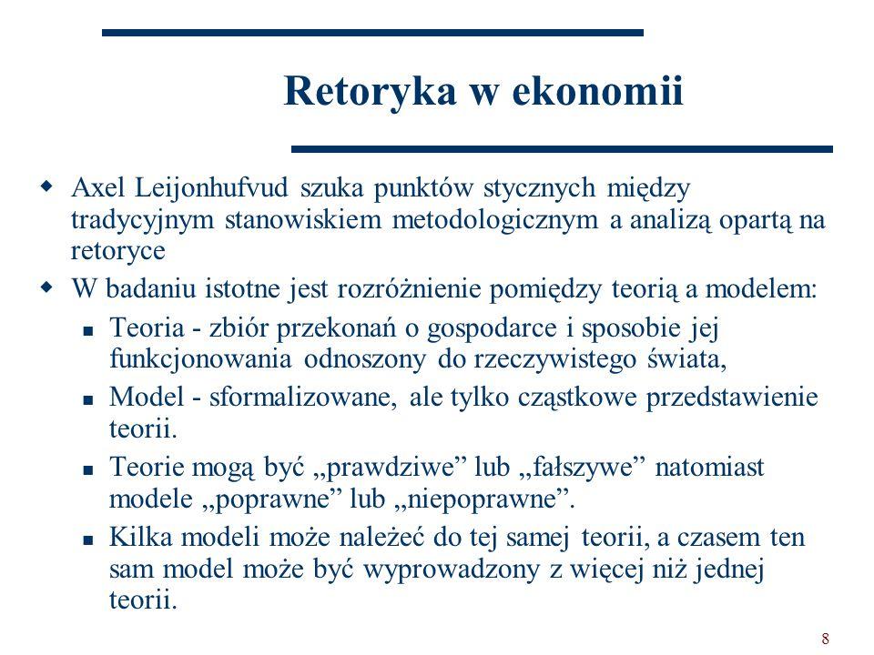 8 Retoryka w ekonomii  Axel Leijonhufvud szuka punktów stycznych między tradycyjnym stanowiskiem metodologicznym a analizą opartą na retoryce  W badaniu istotne jest rozróżnienie pomiędzy teorią a modelem: Teoria - zbiór przekonań o gospodarce i sposobie jej funkcjonowania odnoszony do rzeczywistego świata, Model - sformalizowane, ale tylko cząstkowe przedstawienie teorii.