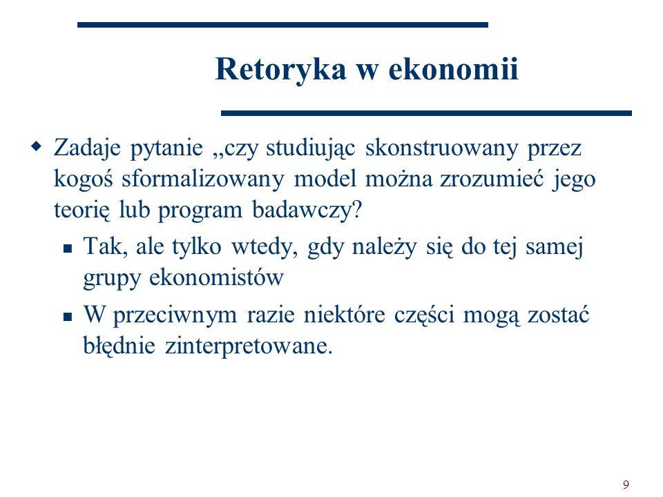 """9 Retoryka w ekonomii  Zadaje pytanie """"czy studiując skonstruowany przez kogoś sformalizowany model można zrozumieć jego teorię lub program badawczy."""