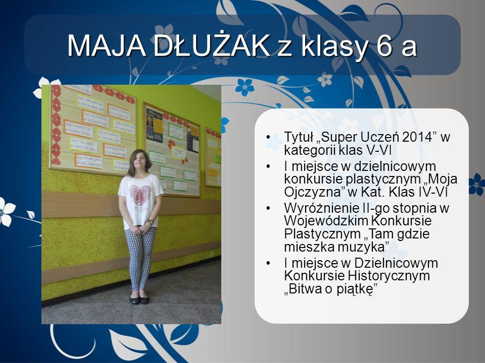 """MAJA DŁUŻAK z klasy 6 a Tytuł """"Super Uczeń 2014"""" w kategorii klas V-VI I miejsce w dzielnicowym konkursie plastycznym """"Moja Ojczyzna"""" w Kat. Klas IV-V"""
