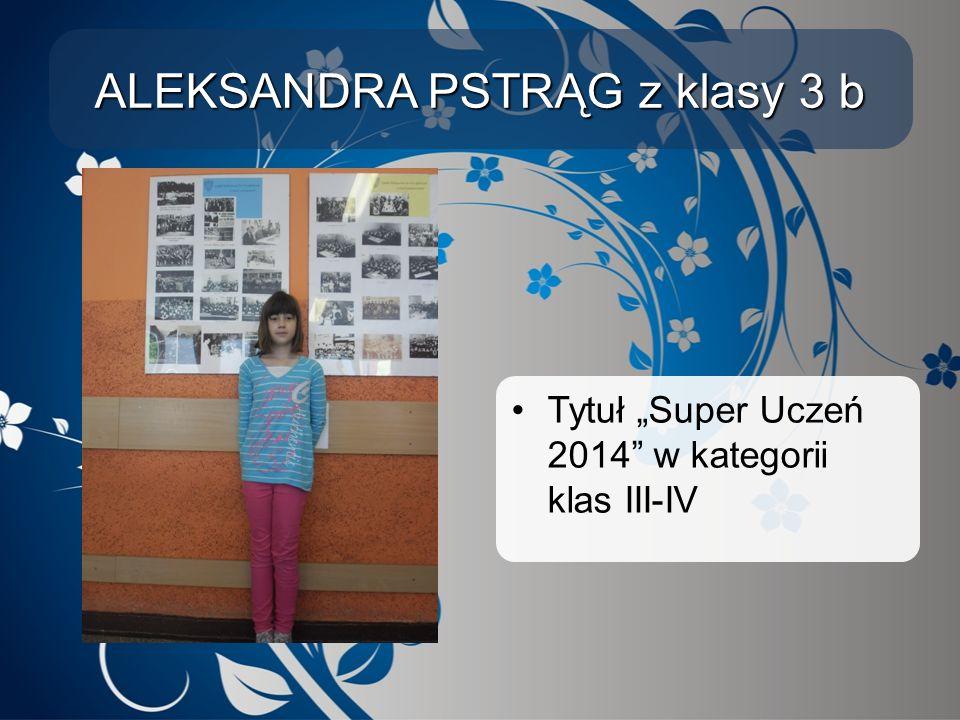 """ALEKSANDRA PSTRĄG z klasy 3 b Tytuł """"Super Uczeń 2014"""" w kategorii klas III-IV"""