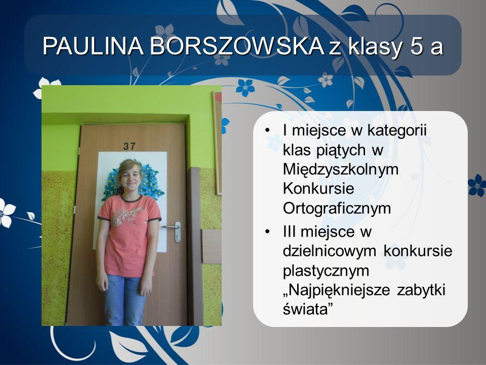PAULINA BORSZOWSKA z klasy 5 a I miejsce w kategorii klas piątych w Międzyszkolnym Konkursie Ortograficznym III miejsce w dzielnicowym konkursie plast