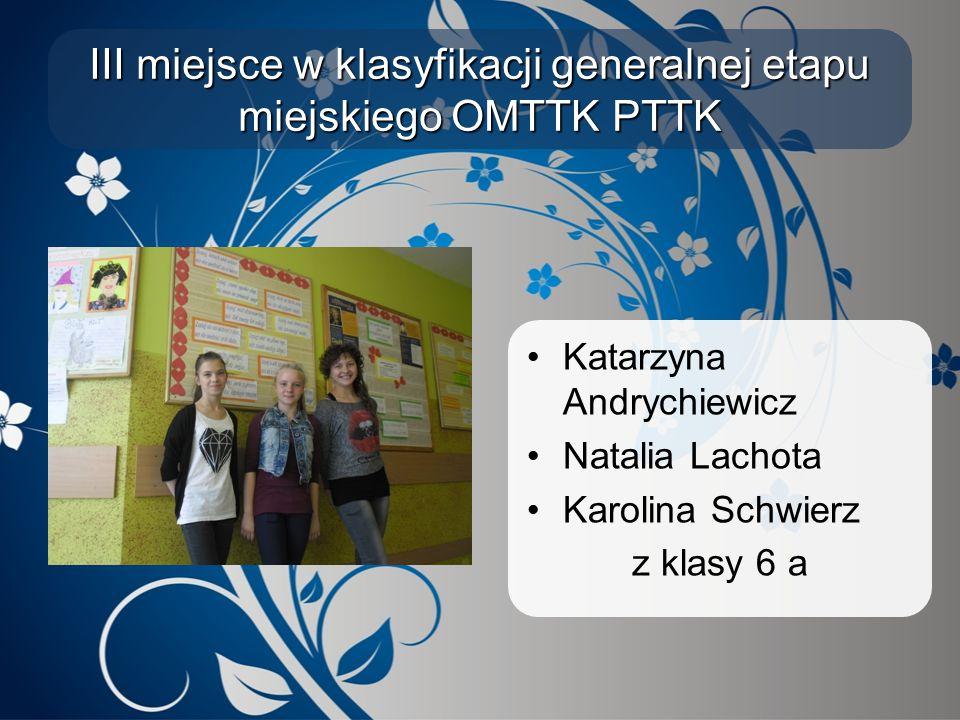 III miejsce w klasyfikacji generalnej etapu miejskiego OMTTK PTTK Katarzyna Andrychiewicz Natalia Lachota Karolina Schwierz z klasy 6 a