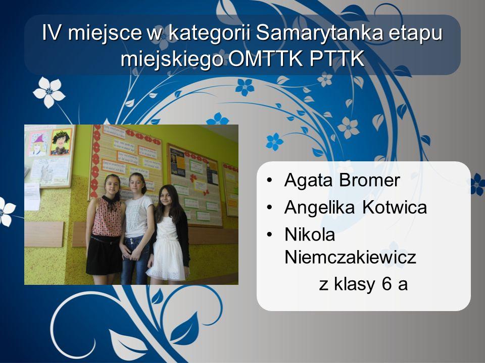 IV miejsce w kategorii Samarytanka etapu miejskiego OMTTK PTTK Agata Bromer Angelika Kotwica Nikola Niemczakiewicz z klasy 6 a