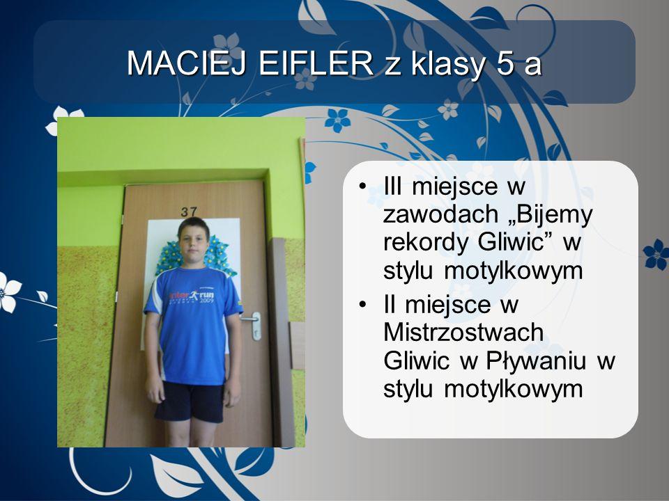 """MACIEJ EIFLER z klasy 5 a III miejsce w zawodach """"Bijemy rekordy Gliwic"""" w stylu motylkowym II miejsce w Mistrzostwach Gliwic w Pływaniu w stylu motyl"""