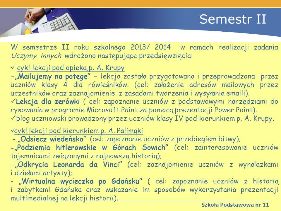 Semestr II Szkoła Podstawowa nr 11 W semestrze II roku szkolnego 2013/ 2014 w ramach realizacji zadania Uczymy innych wdrożono następujące przedsięwzięcia: cykl lekcji pod opieką p.