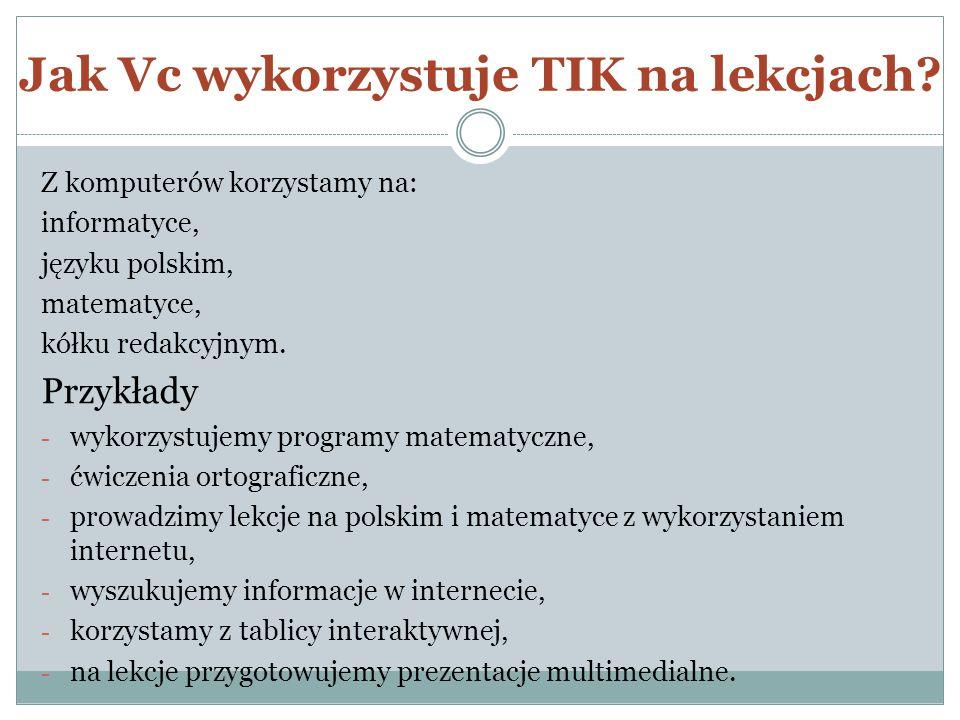 Jak Vc wykorzystuje TIK na lekcjach? Z komputerów korzystamy na: informatyce, języku polskim, matematyce, kółku redakcyjnym. Przykłady - wykorzystujem
